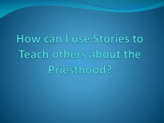 How can I use Stories to Teach others about the Priesthood?