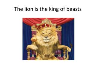 The lion is the king of beasts