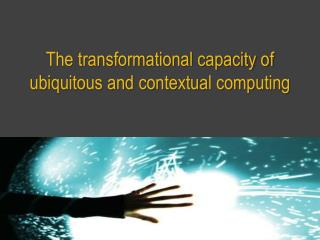 The transformational capacity of ubiquitous and contextual computing