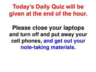 Today's Daily Quiz will be given at the end of the hour. Please  close your laptops