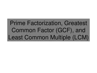 Prime Factorization, Greatest  Common Factor (GCF ),  and Least Common Multiple (LCM)