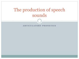 The production of speech sounds