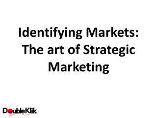 Identifying Markets:  The  art of  Strategic Marketing