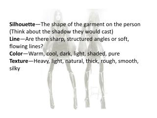 Silhouette —The shape of the garment on the  person (Think about the shadow they would cast)