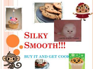 Silky Smooth!!!