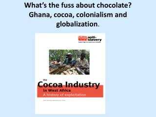 What's the fuss about chocolate? Ghana, cocoa, colonialism and globalization .