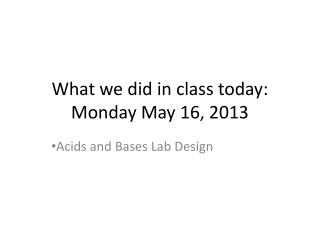 What we did in class today: Monday May 16,  2013