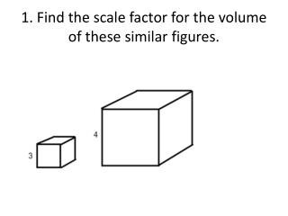 1. Find the scale factor for the volume of these similar figures.