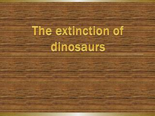 T he extinction of dinosaurs