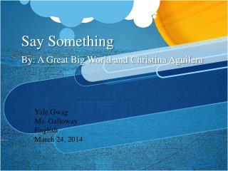 Say Something By: A Great Big World and Christina Aguilera