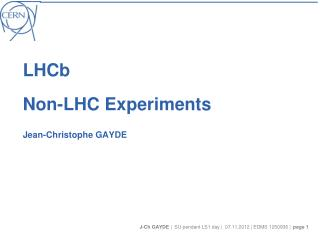LHCb Non-LHC Experiments Jean-Christophe GAYDE