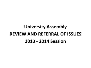 University Assembly REVIEW AND REFERRAL OF ISSUES 2013 - 2014 Session