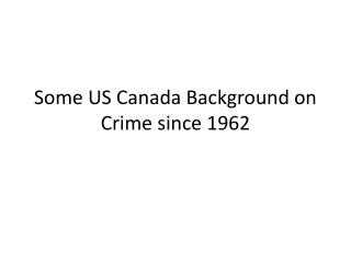 Some US Canada Background on Crime since 1962
