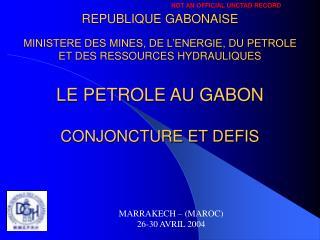 REPUBLIQUE GABONAISE  MINISTERE DES MINES, DE L ENERGIE, DU PETROLE  ET DES RESSOURCES HYDRAULIQUES    LE PETROLE AU GAB