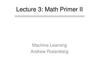 Lecture 3: Math Primer II