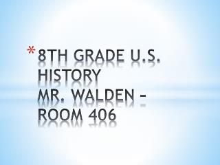 8TH GRADE U.S. HISTORY  MR. WALDEN - ROOM 406