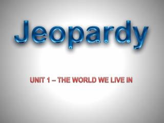 UNIT 1 – THE WORLD WE LIVE IN