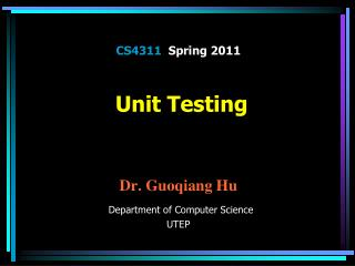 CS4311   Spring 2011  Unit Testing  Dr.  Guoqiang Hu Department of Computer Science UTEP