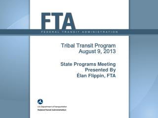 Tribal Transit Program August 9, 2013 State Programs Meeting Presented By  Élan Flippin, FTA