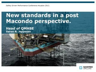 New standards in a post Macondo perspective. Head of QMHSE Søren R. Jeppesen