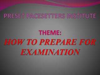 PRESET PACESETTERS INSTITUTE THEME:  HOW  TO PREPARE FOR EXAMINATION