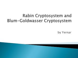 Rabin Cryptosystem and  Blum- Goldwasser  Cryptosystem