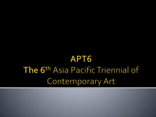 APT6 The 6 th Asia Pacific Triennial of Contemporary Art