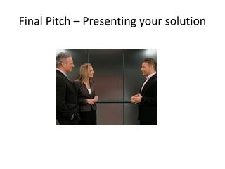 Final Pitch � Presenting your solution