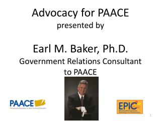 Advocacy for  PAACE presented  by Earl M. Baker, Ph.D. Government Relations Consultant to PAACE