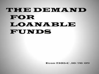 THE DEMAND FOR LOANABLE FUNDS 				Econ 2105-C ,10/20/09