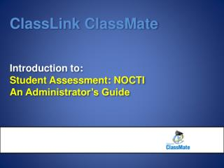 ClassLink ClassMate Introduction to :  Student Assessment: NOCTI  An  Administrator's Guide