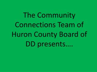 The Community Connections Team of Huron County Board of DD presents….