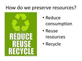 How do we preserve resources?