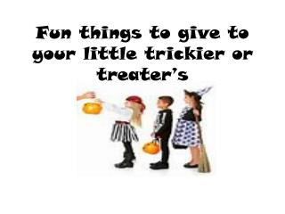 Fun things to give to your little trickier or  treater's