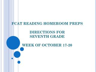 FCAT  READING HOMEROOM  PREPS DIRECTIONS FOR  SEVENTH GRADE WEEK OF  OCTOBER 17-20
