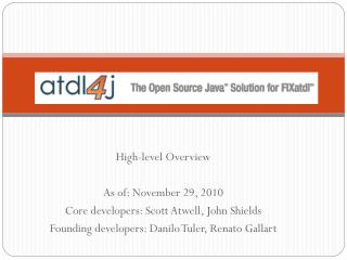 High-level Overview As of: November 29, 2010 Core developers: Scott Atwell, John Shields