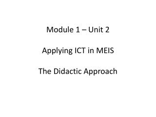 Module 1 – Unit 2 Applying ICT in MEIS The Didactic Approach