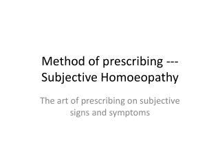 Method of prescribing ---Subjective  H omoeopathy