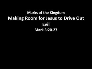 Marks of the Kingdom Making Room for Jesus to Drive Out Evil Mark 3:20 -27