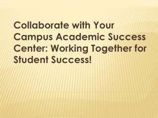 Collaborate  with Your Campus Academic Success  Center: Working Together for Student Success!