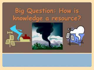 Big Question: How is knowledge a resource?