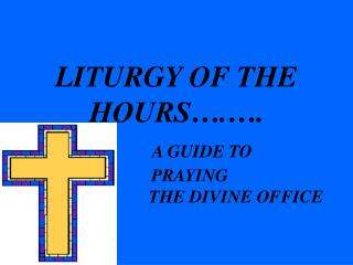LITURGY OF THE HOURS . .        A GUIDE TO        PRAYING                            THE DIVINE OFFICE