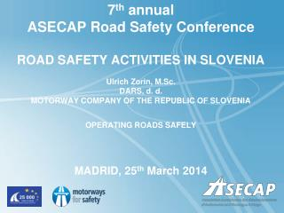 7 th  annual ASECAP Road Safety Conference ROAD SAFETY ACTIVITIES IN SLOVENIA Ulrich Zorin, M.Sc.