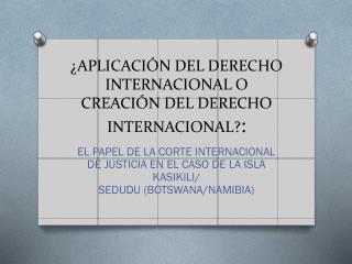 ¿APLICACIÓN DEL DERECHO INTERNACIONAL O CREACIÓN DEL DERECHO INTERNACIONAL? :