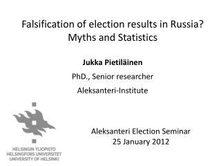 Falsification of election results in Russia? Myths and Statistics Jukka  Pietiläinen