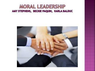 Moral Leadership    Amy Stephens,   Beckie  Paquin ,  Karla  Balduc