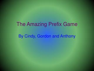 The Amazing Prefix Game By  Cindy, Gordon and Anthony
