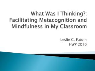 What Was I Thinking?: Facilitating  Metacognition  and Mindfulness in My Classroom