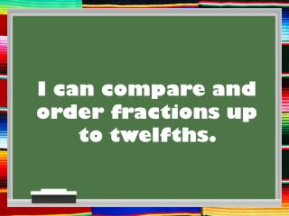 I can compare and order  fractions up to twelfths.