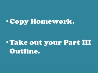 Copy Homework. Take out your Part III Outline.